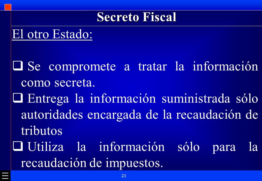 21 Secreto Fiscal El otro Estado: Se compromete a tratar la información como secreta. Entrega la información suministrada sólo autoridades encargada d