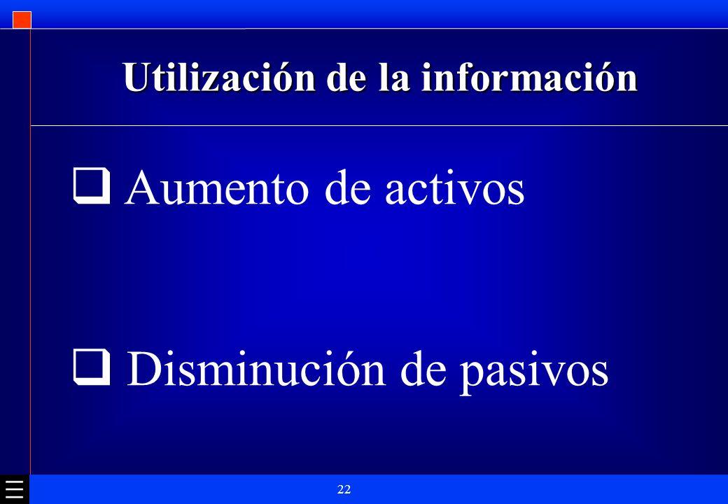 22 Utilización de la información Aumento de activos Disminución de pasivos