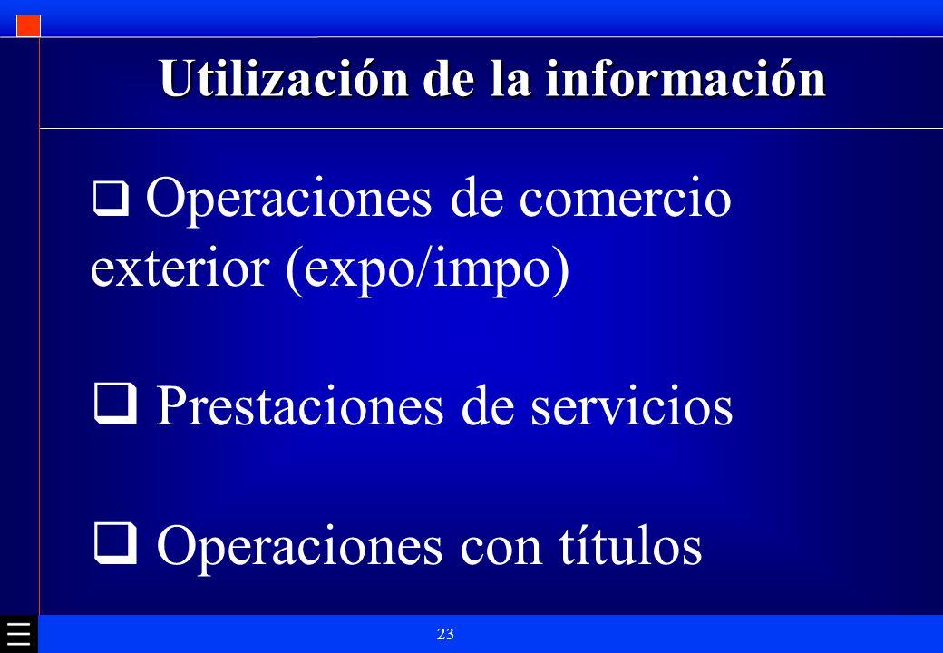 23 Utilización de la información Operaciones de comercio exterior (expo/impo) Prestaciones de servicios Operaciones con títulos
