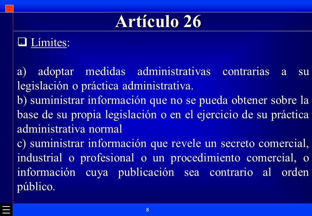 8 Artículo 26. Límites: a) adoptar medidas administrativas contrarias a su legislación o práctica administrativa. b) suministrar información que no se
