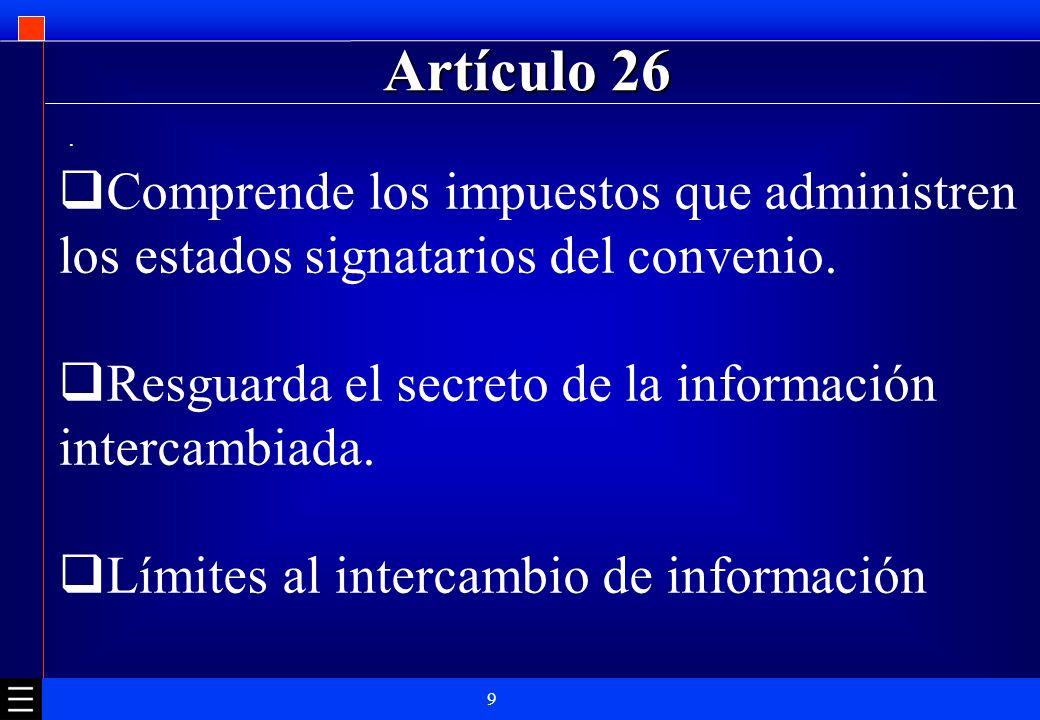 9 Artículo 26. Comprende los impuestos que administren los estados signatarios del convenio. Resguarda el secreto de la información intercambiada. Lím