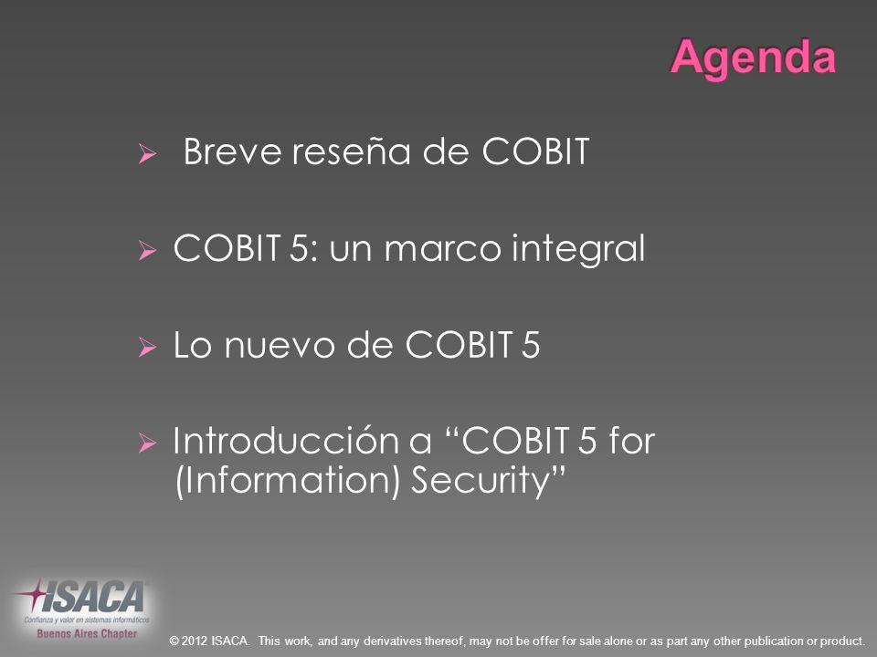 Breve reseña de COBIT COBIT 5: un marco integral Lo nuevo de COBIT 5 Introducción a COBIT 5 for (Information) Security © 2012 ISACA. This work, and an