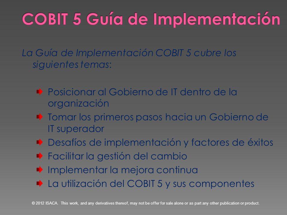 La Guía de Implementación COBIT 5 cubre los siguientes temas: Posicionar al Gobierno de IT dentro de la organización Tomar los primeros pasos hacia un
