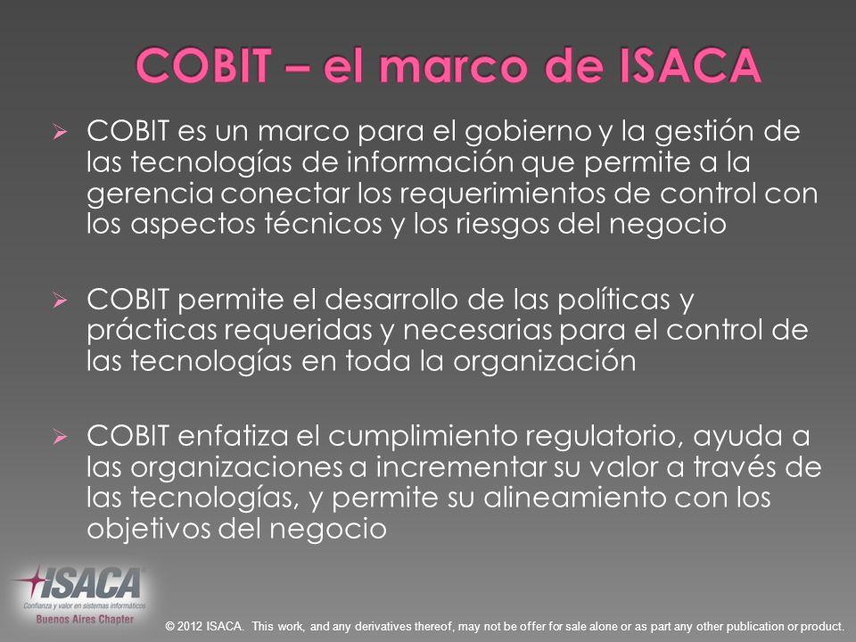Gobierno Corporativo de TI COBIT 5 Gobierno de TI C OBI T4.0/4.1 Administración C OBI T3 Control C OBI T2 Auditoría C OBI T1 2005/720001998 Evolución del Alcance 19962012 Val IT 2.0 (2008) Risk IT (2009) © 2012 ISACA.