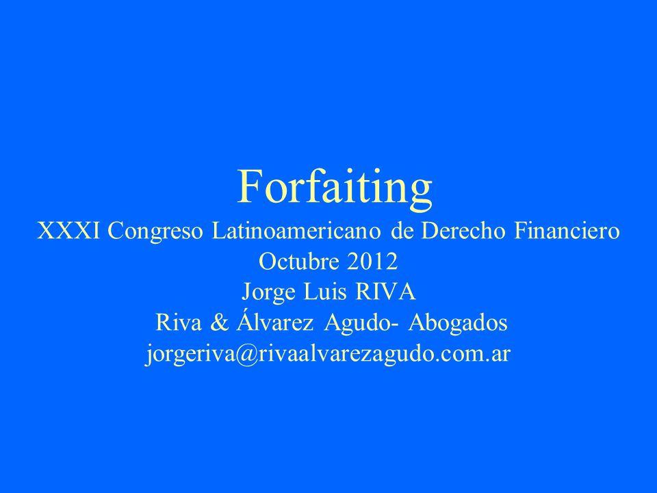 Forfaiting XXXI Congreso Latinoamericano de Derecho Financiero Octubre 2012 Jorge Luis RIVA Riva & Álvarez Agudo- Abogados jorgeriva@rivaalvarezagudo.