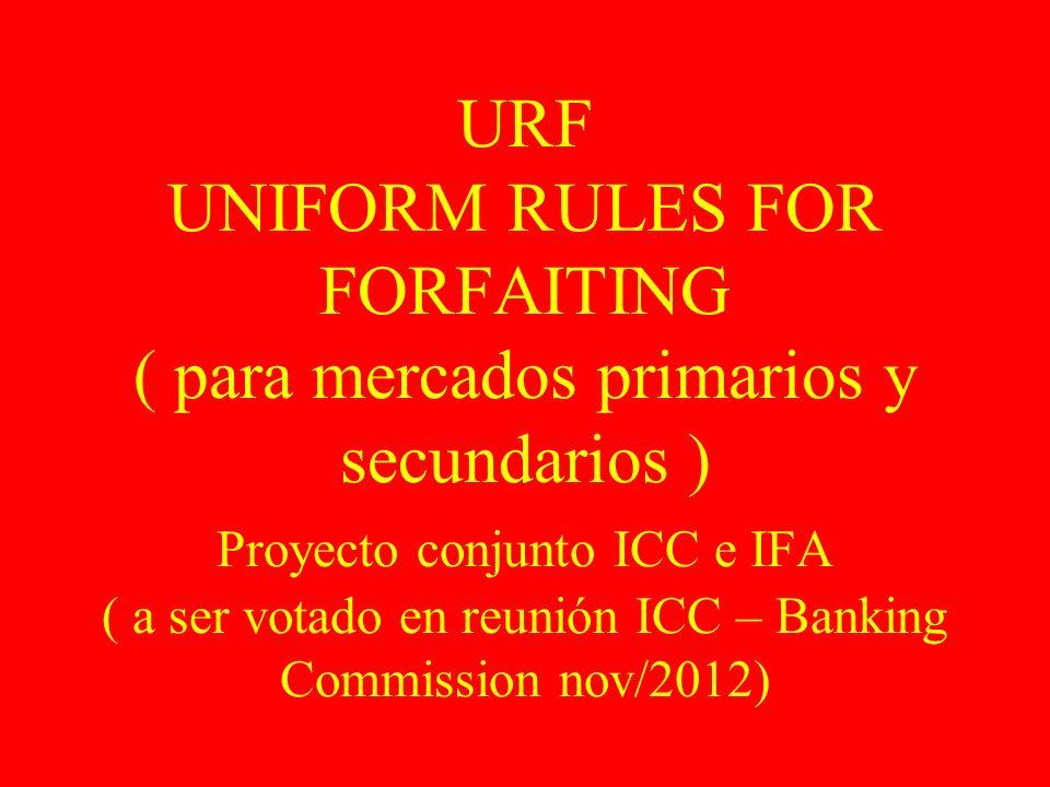 URF UNIFORM RULES FOR FORFAITING ( para mercados primarios y secundarios ) Proyecto conjunto ICC e IFA ( a ser votado en reunión ICC – Banking Commiss