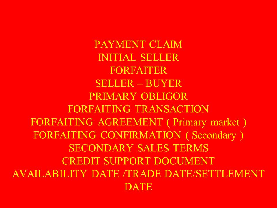 PAYMENT CLAIM INITIAL SELLER FORFAITER SELLER – BUYER PRIMARY OBLIGOR FORFAITING TRANSACTION FORFAITING AGREEMENT ( Primary market ) FORFAITING CONFIR