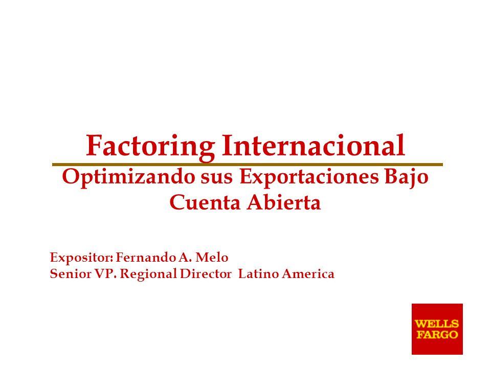 Factoring Internacional Optimizando sus Exportaciones Bajo Cuenta Abierta Expositor: Fernando A. Melo Senior VP. Regional Director Latino America