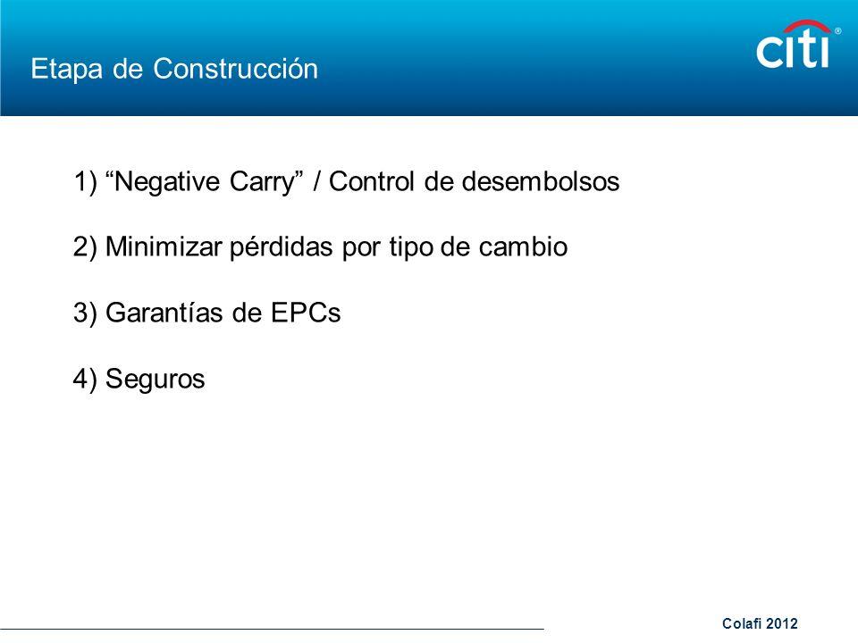 Colafi 2012 Etapa de Construcción 1) Negative Carry / Control de desembolsos 2) Minimizar pérdidas por tipo de cambio 3) Garantías de EPCs 4) Seguros