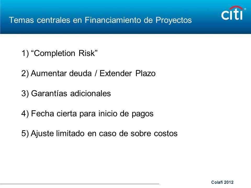 Colafi 2012 Temas centrales en Financiamiento de Proyectos 1) Completion Risk 2) Aumentar deuda / Extender Plazo 3) Garantías adicionales 4) Fecha cie