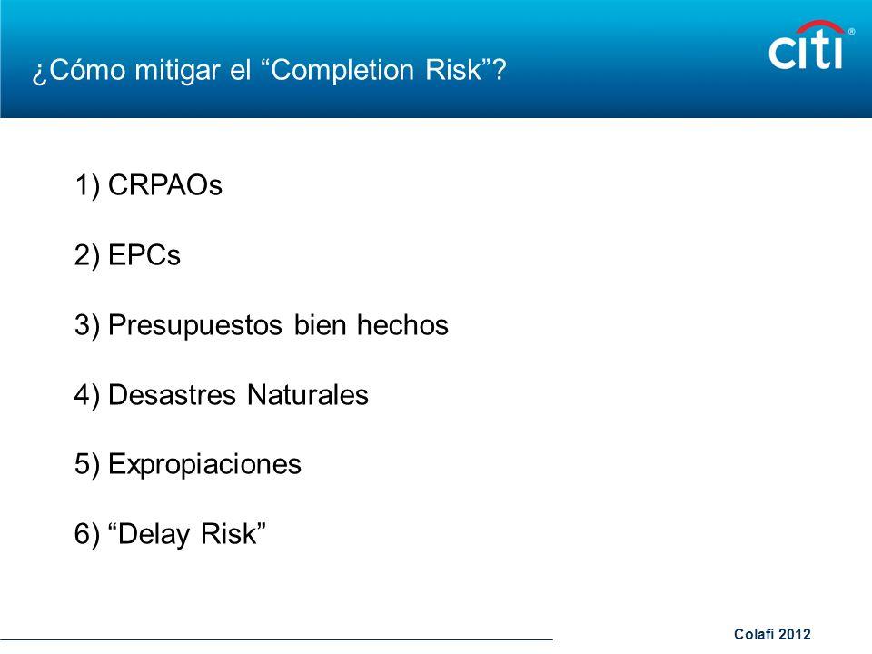 Colafi 2012 ¿Cómo mitigar el Completion Risk? 1) CRPAOs 2) EPCs 3) Presupuestos bien hechos 4) Desastres Naturales 5) Expropiaciones 6) Delay Risk