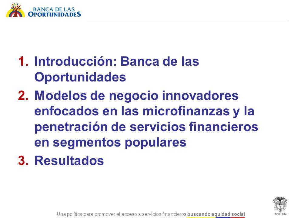 Una política para promover el acceso a servicios financieros buscando equidad social 1. Introducción: Banca de las Oportunidades 2. Modelos de negocio