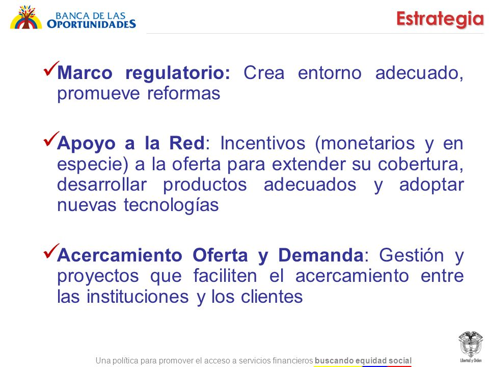 Una política para promover el acceso a servicios financieros buscando equidad social Marco regulatorio: Crea entorno adecuado, promueve reformas Apoyo