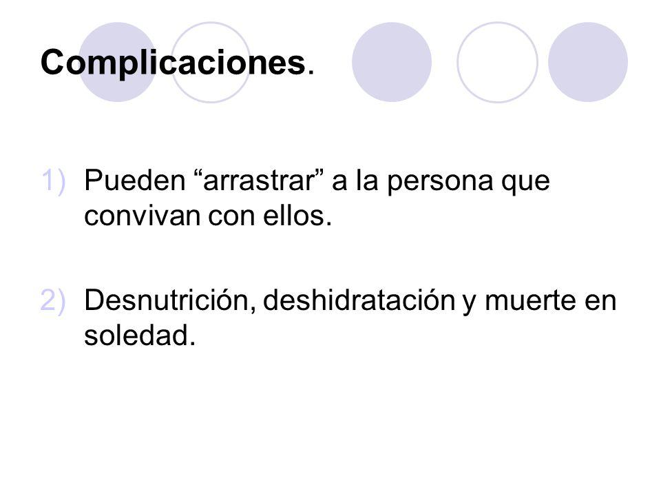 Complicaciones. 1)Pueden arrastrar a la persona que convivan con ellos. 2)Desnutrición, deshidratación y muerte en soledad.