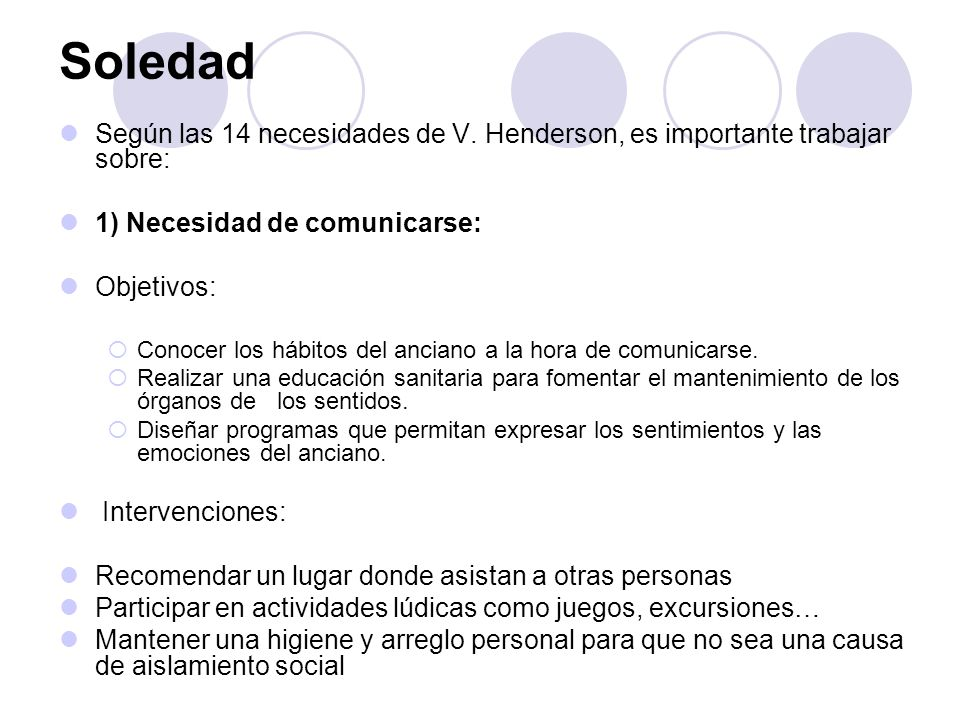 Soledad Según las 14 necesidades de V. Henderson, es importante trabajar sobre: 1) Necesidad de comunicarse: Objetivos: Conocer los hábitos del ancian