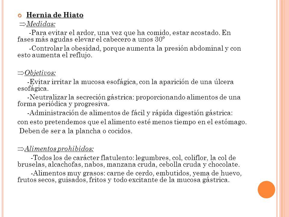 Hernia de Hiato Hernia de Hiato Medidas: -Para evitar el ardor, una vez que ha comido, estar acostado. En fases más agudas elevar el cabecero a unos 3