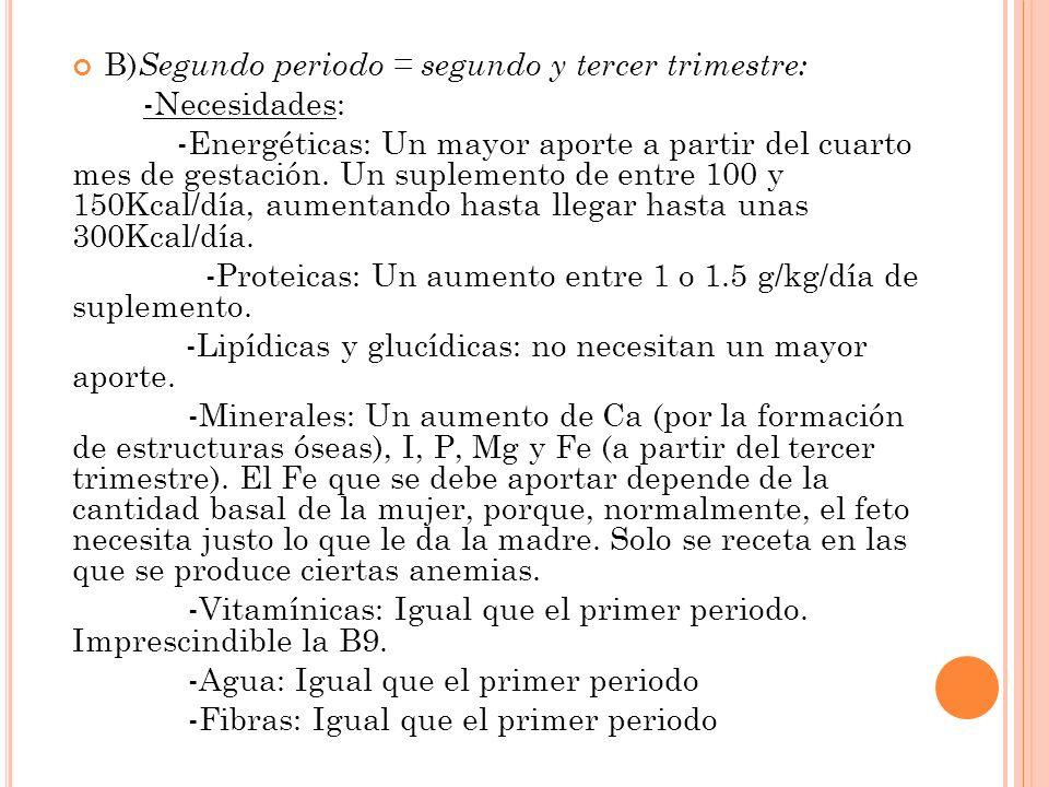 B) Segundo periodo = segundo y tercer trimestre: -Necesidades: -Energéticas: Un mayor aporte a partir del cuarto mes de gestación. Un suplemento de en