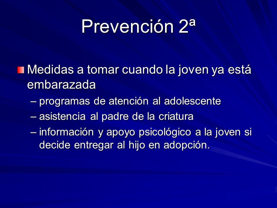 Prevención 2ª Medidas a tomar cuando la joven ya está embarazada –programas de atención al adolescente –asistencia al padre de la criatura –informació