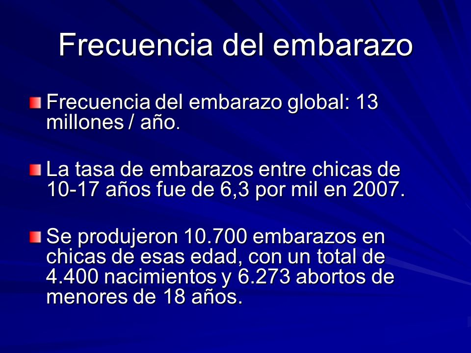 Frecuencia del embarazo Frecuencia del embarazo global: 13 millones / año. La tasa de embarazos entre chicas de 10-17 años fue de 6,3 por mil en 2007.