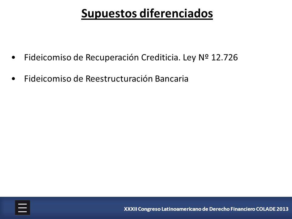 XXXII Congreso Latinoamericano de Derecho Financiero COLADE 2013 Supuestos diferenciados Fideicomiso de Recuperación Crediticia. Ley Nº 12.726 Fideico
