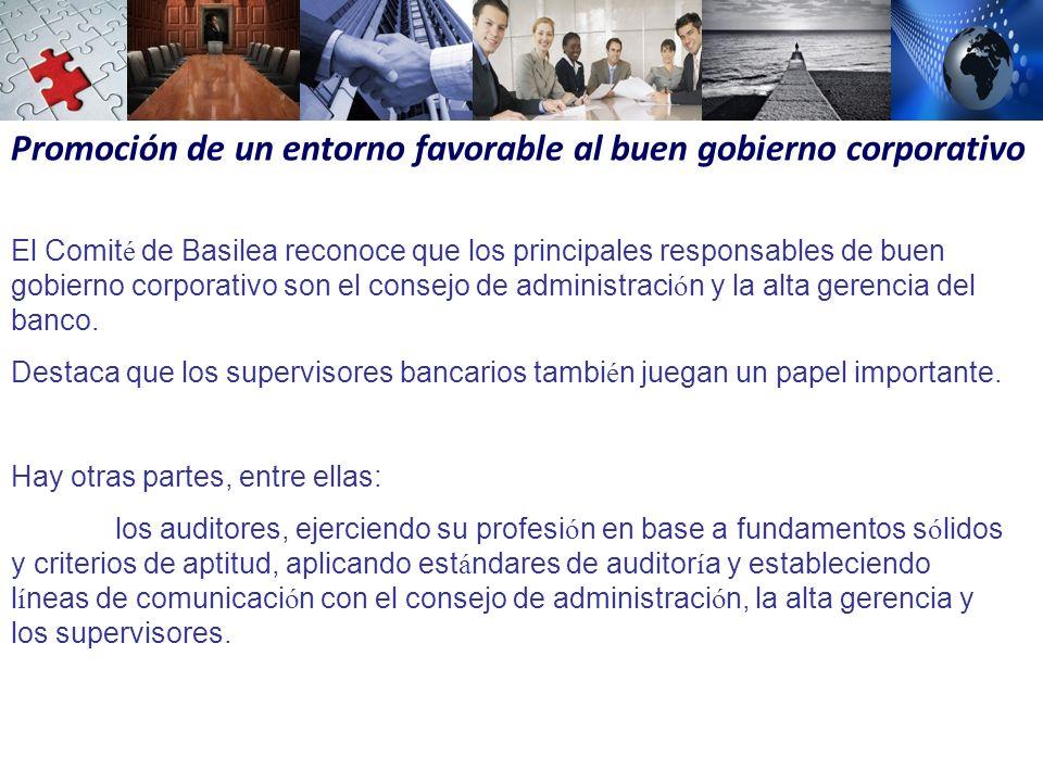 Promoción de un entorno favorable al buen gobierno corporativo El Comit é de Basilea reconoce que los principales responsables de buen gobierno corporativo son el consejo de administraci ó n y la alta gerencia del banco.