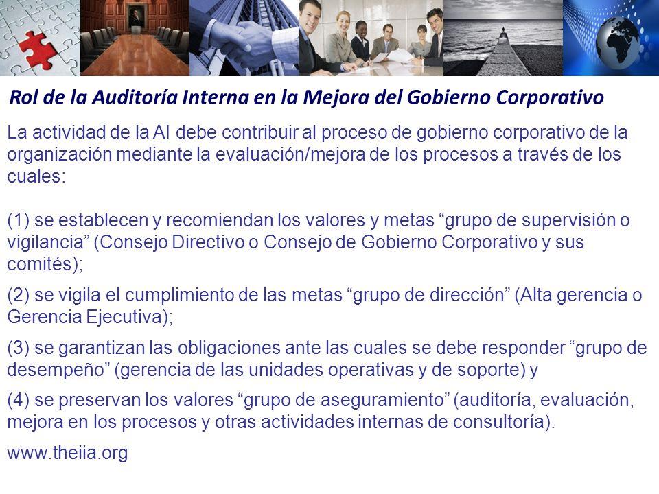 Rol de la Auditoría Interna en la Mejora del Gobierno Corporativo La actividad de la AI debe contribuir al proceso de gobierno corporativo de la organización mediante la evaluación/mejora de los procesos a través de los cuales: (1) se establecen y recomiendan los valores y metas grupo de supervisión o vigilancia (Consejo Directivo o Consejo de Gobierno Corporativo y sus comités); (2) se vigila el cumplimiento de las metas grupo de dirección (Alta gerencia o Gerencia Ejecutiva); (3) se garantizan las obligaciones ante las cuales se debe responder grupo de desempeño (gerencia de las unidades operativas y de soporte) y (4) se preservan los valores grupo de aseguramiento (auditoría, evaluación, mejora en los procesos y otras actividades internas de consultoría).
