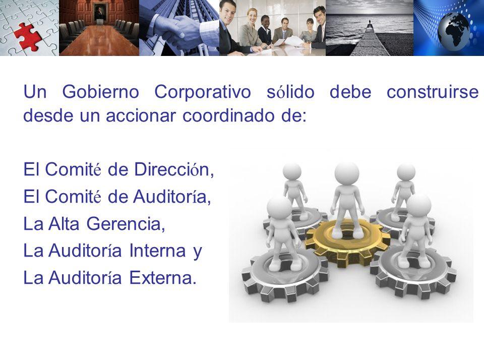 Un Gobierno Corporativo s ó lido debe construirse desde un accionar coordinado de: El Comit é de Direcci ó n, El Comit é de Auditor í a, La Alta Gerencia, La Auditor í a Interna y La Auditor í a Externa.