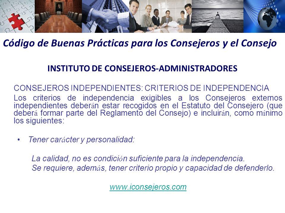 Código de Buenas Prácticas para los Consejeros y el Consejo INSTITUTO DE CONSEJEROS-ADMINISTRADORES CONSEJEROS INDEPENDIENTES: CRITERIOS DE INDEPENDENCIA Los criterios de independencia exigibles a los Consejeros externos independientes deber á n estar recogidos en el Estatuto del Consejero (que deber á formar parte del Reglamento del Consejo) e incluir á n, como m í nimo los siguientes: Tener car á cter y personalidad: La calidad, no es condici ó n suficiente para la independencia.