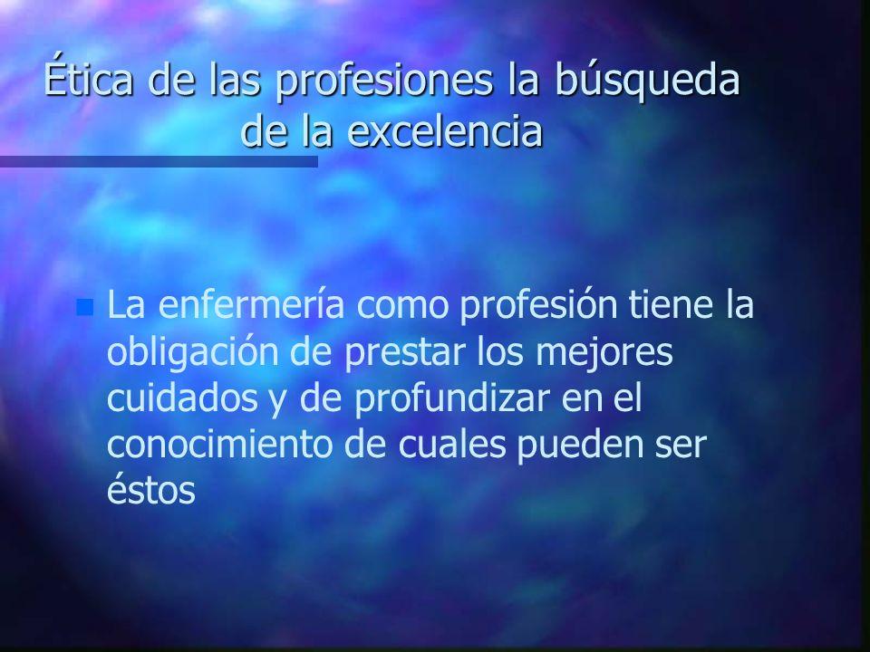 Ética de las profesiones la búsqueda de la excelencia n n La enfermería como profesión tiene la obligación de prestar los mejores cuidados y de profun