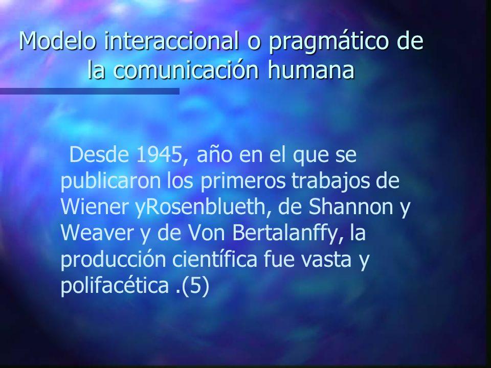 Modelo interaccional o pragmático de la comunicación humana Desde 1945, año en el que se publicaron los primeros trabajos de Wiener yRosenblueth, de S