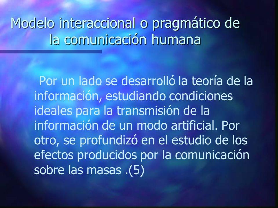 Modelo interaccional o pragmático de la comunicación humana Por un lado se desarrolló la teoría de la información, estudiando condiciones ideales para
