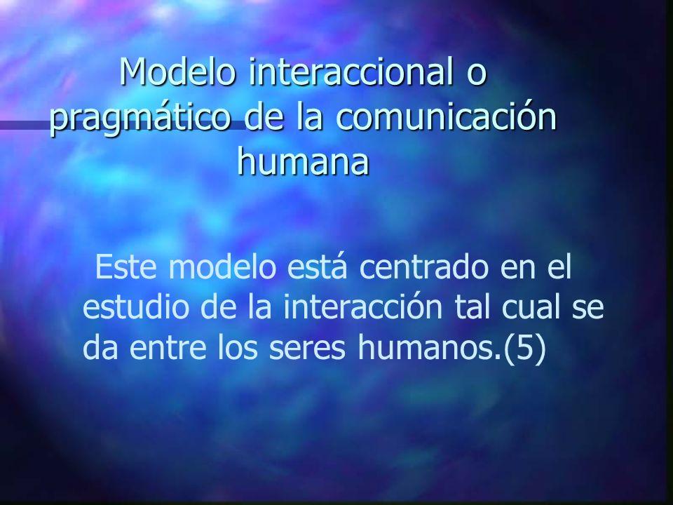 Modelo interaccional o pragmático de la comunicación humana Este modelo está centrado en el estudio de la interacción tal cual se da entre los seres h