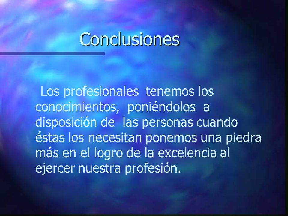 Conclusiones Los profesionales tenemos los conocimientos, poniéndolos a disposición de las personas cuando éstas los necesitan ponemos una piedra más
