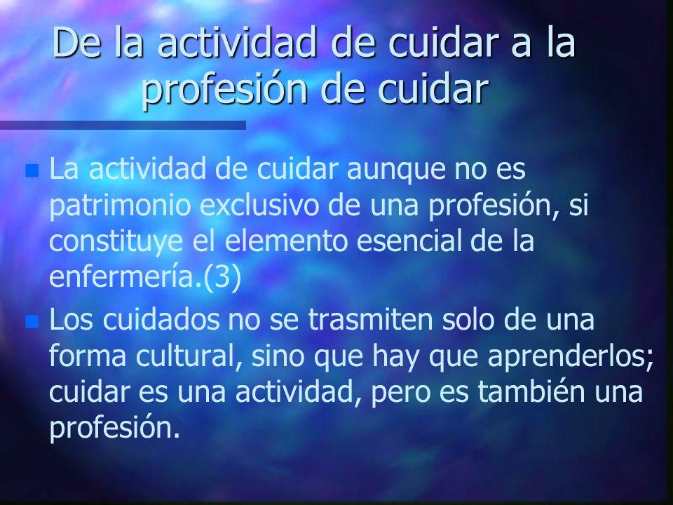 De la actividad de cuidar a la profesión de cuidar n n La actividad de cuidar aunque no es patrimonio exclusivo de una profesión, si constituye el ele