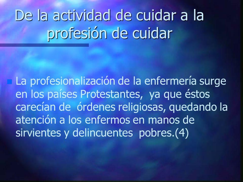 De la actividad de cuidar a la profesión de cuidar n n La profesionalización de la enfermería surge en los países Protestantes, ya que éstos carecían