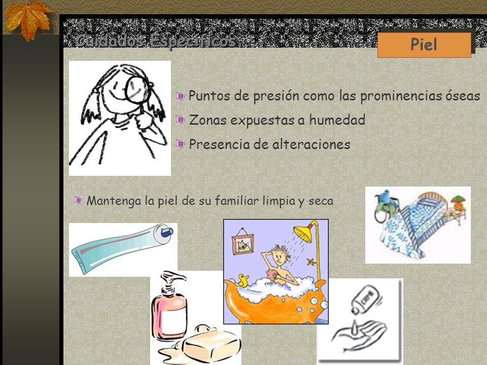 Cuidados Específicos... Piel Puntos de presión como las prominencias óseas Zonas expuestas a humedad Presencia de alteraciones Mantenga la piel de su
