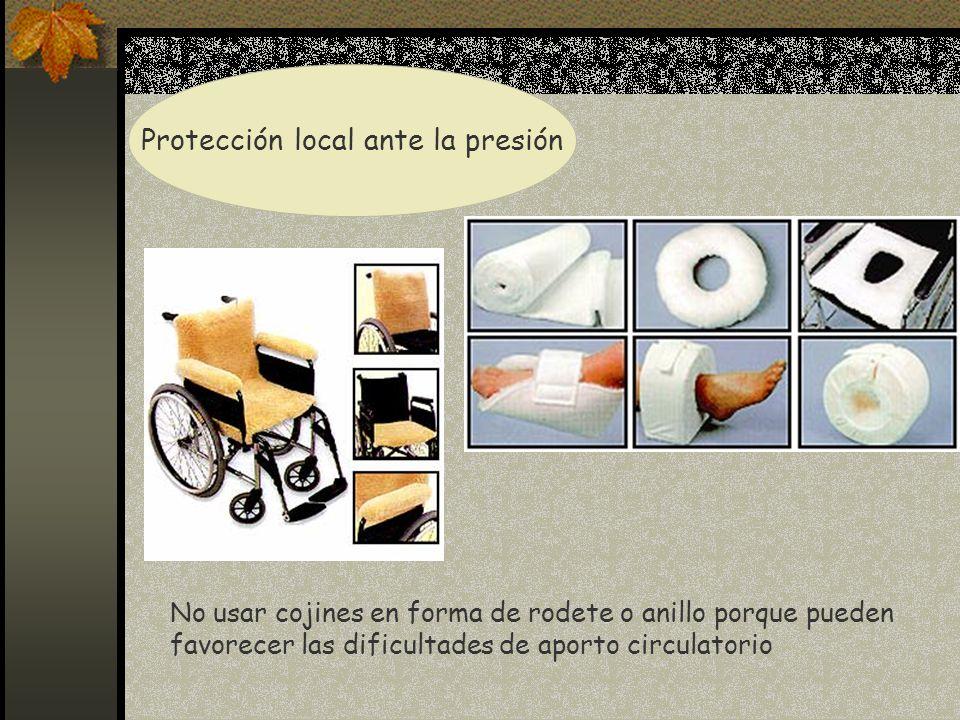 Protección local ante la presión No usar cojines en forma de rodete o anillo porque pueden favorecer las dificultades de aporto circulatorio