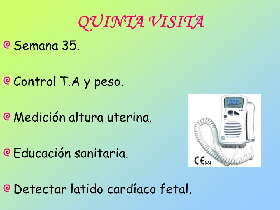 QUINTA VISITA Semana 35. Control T.A y peso. Medición altura uterina. Educación sanitaria. Detectar latido cardíaco fetal.