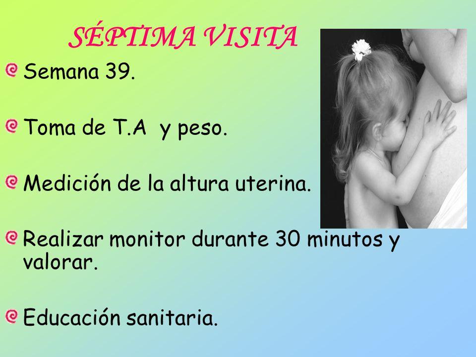 SÉPTIMA VISITA Semana 39. Toma de T.A y peso. Medición de la altura uterina. Realizar monitor durante 30 minutos y valorar. Educación sanitaria.