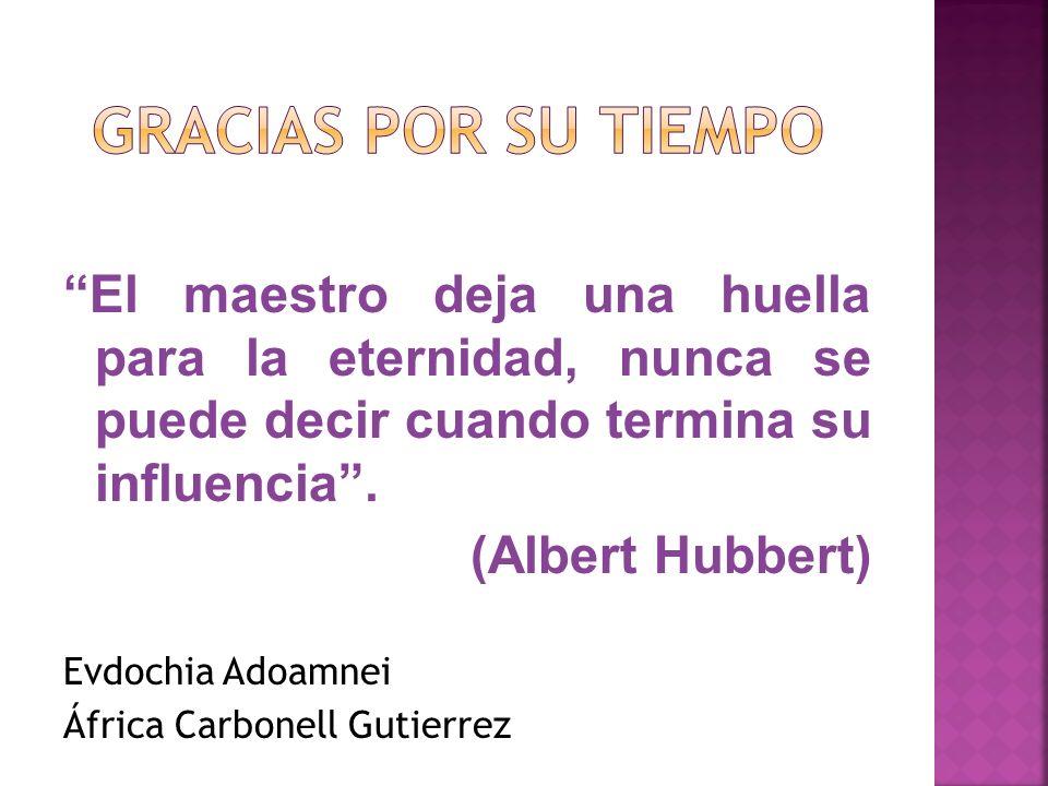 El maestro deja una huella para la eternidad, nunca se puede decir cuando termina su influencia. (Albert Hubbert) Evdochia Adoamnei África Carbonell G