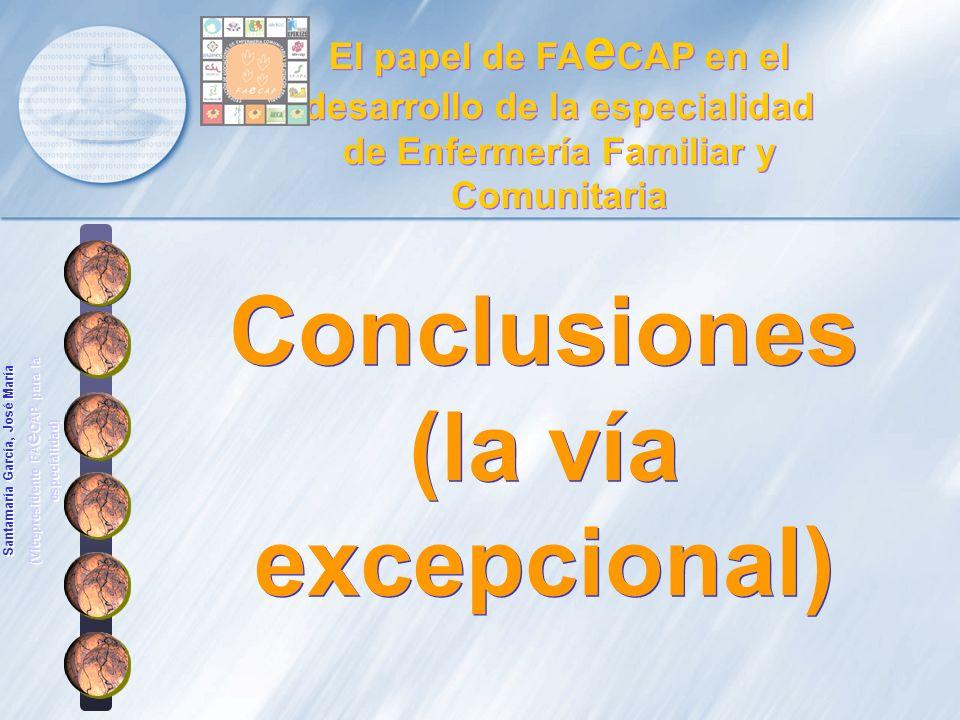 Conclusiones (la vía excepcional) Conclusiones (la vía excepcional) El papel de FA e CAP en el desarrollo de la especialidad de Enfermería Familiar y