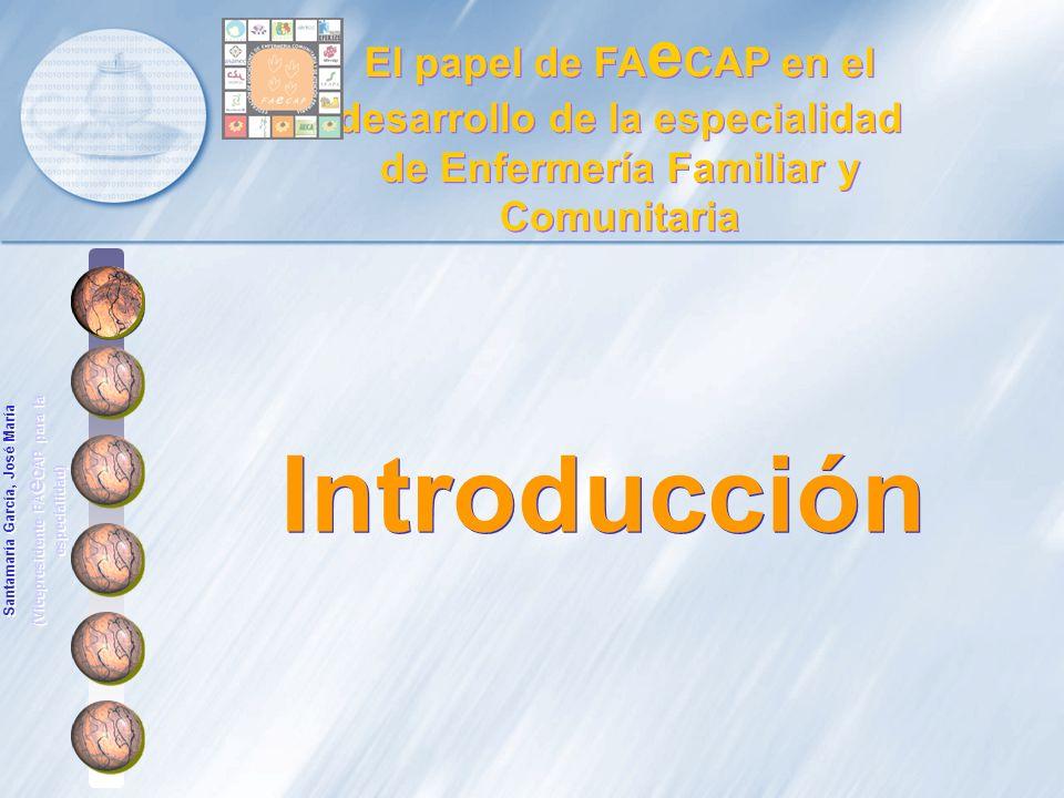 Introducción El papel de FA e CAP en el desarrollo de la especialidad de Enfermería Familiar y Comunitaria Santamaría García, José María (Vicepresiden