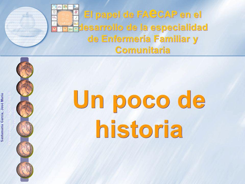 Un poco de historia El papel de FA e CAP en el desarrollo de la especialidad de Enfermería Familiar y Comunitaria Santamaría García, José María (Vicep