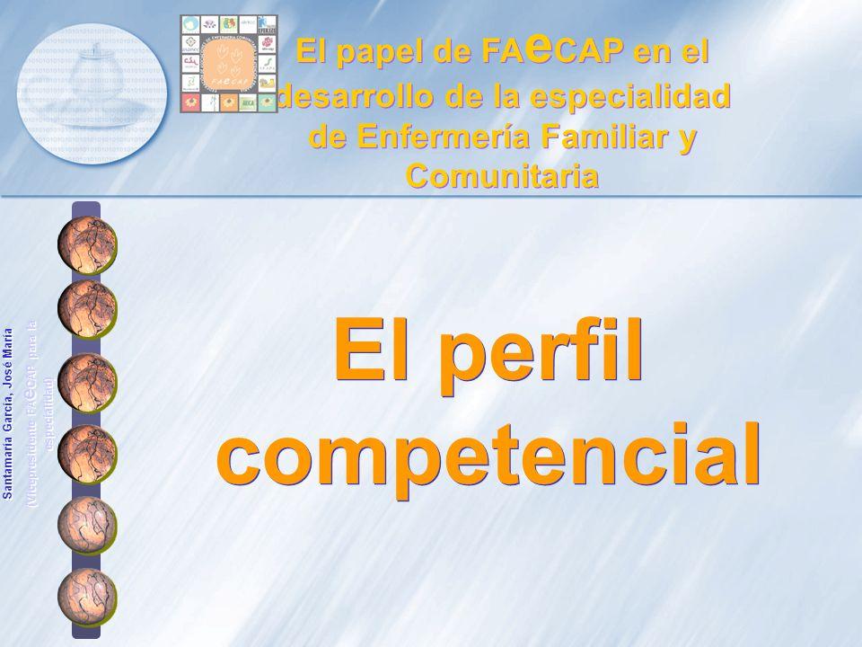 El perfil competencial El papel de FA e CAP en el desarrollo de la especialidad de Enfermería Familiar y Comunitaria Santamaría García, José María (Vi