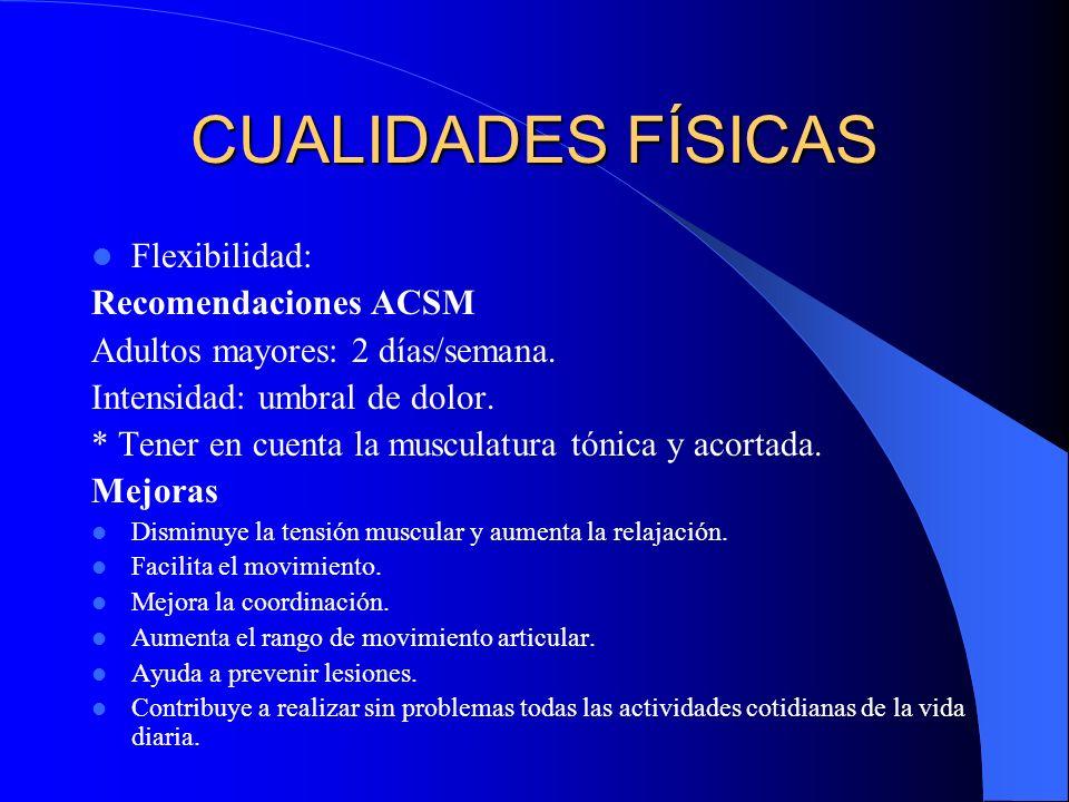 CUALIDADES FÍSICAS Flexibilidad: Recomendaciones ACSM Adultos mayores: 2 días/semana. Intensidad: umbral de dolor. * Tener en cuenta la musculatura tó