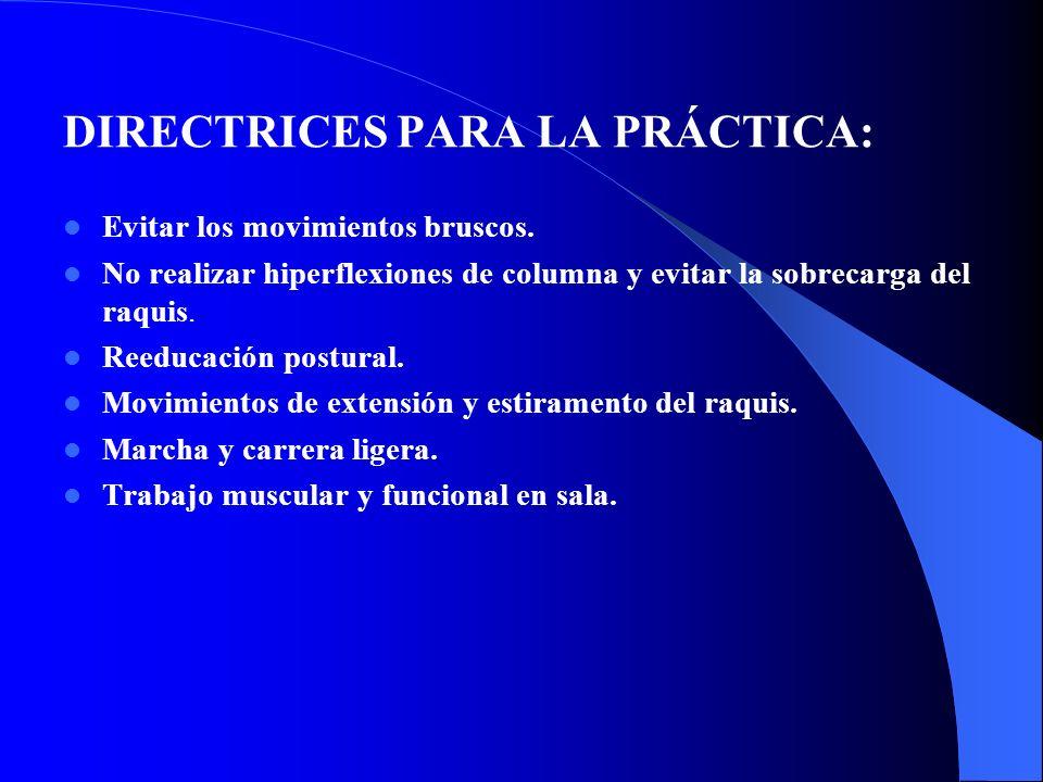 DIRECTRICES PARA LA PRÁCTICA: Evitar los movimientos bruscos. No realizar hiperflexiones de columna y evitar la sobrecarga del raquis. Reeducación pos
