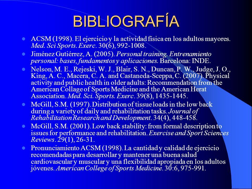 BIBLIOGRAFÍA ACSM (1998). El ejercicio y la actividad física en los adultos mayores. Med. Sci Sports. Exerc. 30(6), 992-1008. Jiménez Gutiérrez, A. (2