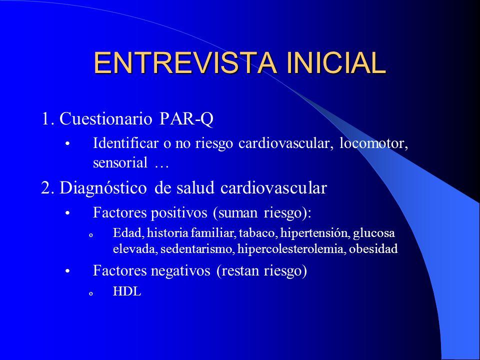ENTREVISTA INICIAL 1. Cuestionario PAR-Q Identificar o no riesgo cardiovascular, locomotor, sensorial … 2. Diagnóstico de salud cardiovascular Factore