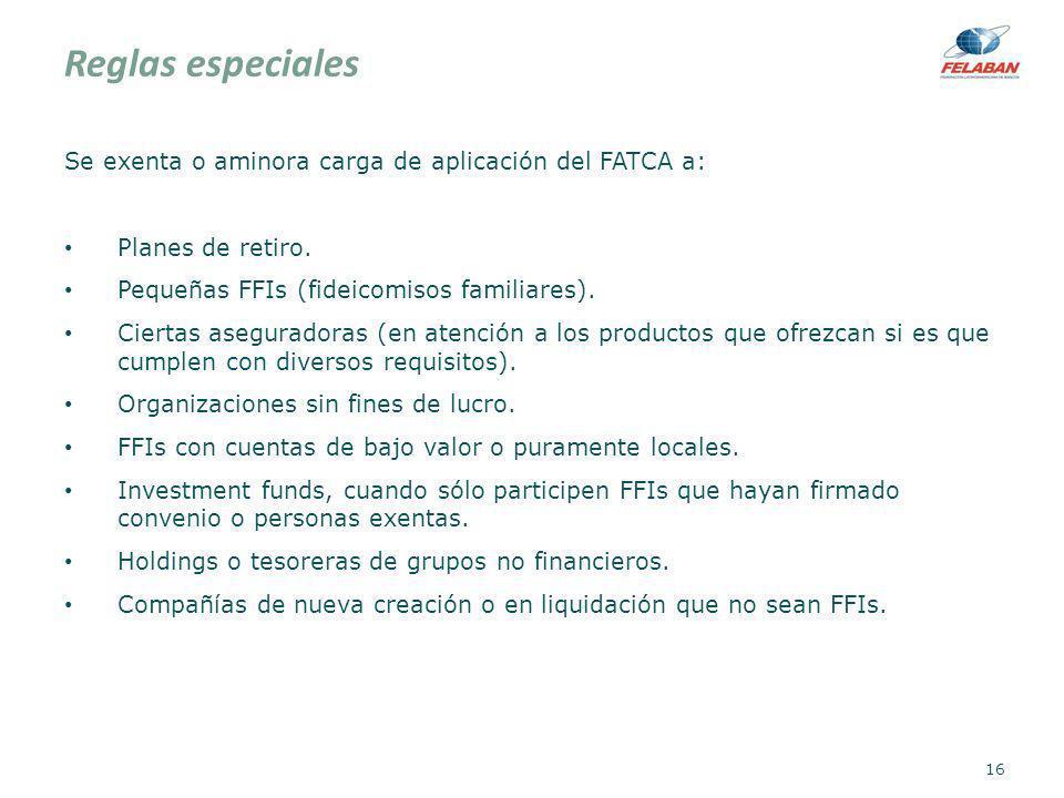 Reglas especiales Se exenta o aminora carga de aplicación del FATCA a: Planes de retiro. Pequeñas FFIs (fideicomisos familiares). Ciertas aseguradoras