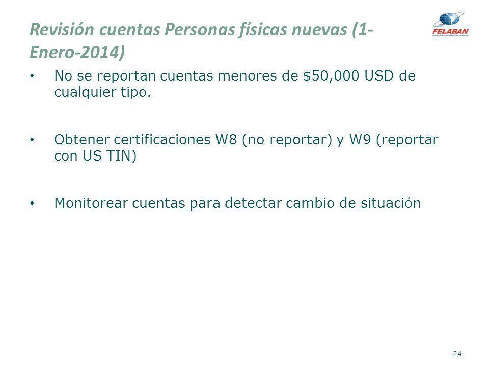 Revisión cuentas Personas físicas nuevas (1- Enero-2014) No se reportan cuentas menores de $50,000 USD de cualquier tipo. Obtener certificaciones W8 (